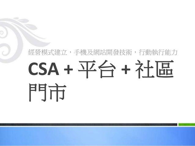 經營模式建立,手機及網站開發技術,行動執行能力 CSA + 平台 + 社區 門市