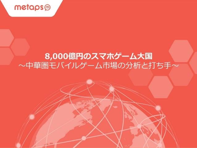 © 2015 Metaps Inc. All Rights Reserved. CONFIDENTIALConfidential 8,000億円のスマホゲーム⼤大国 〜~中華圏モバイルゲーム市場の分析と打ち⼿手〜~
