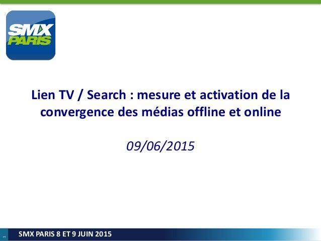 1 SMX PARIS 8 ET 9 JUIN 2015 Lien TV / Search : mesure et activation de la convergence des médias offline et online 09/06/...