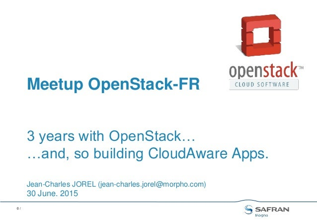 0 / 3 years with OpenStack… …and, so building CloudAware Apps. Jean-Charles JOREL (jean-charles.jorel@morpho.com) 30 June....