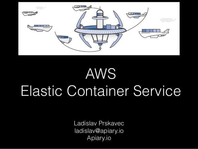 AWS  Elastic Container Service Ladislav Prskavec ladislav@apiary.io Apiary.io