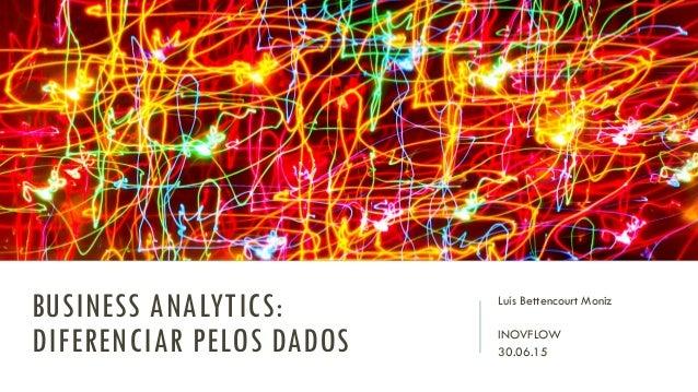 BUSINESS ANALYTICS: DIFERENCIAR PELOS DADOS Luís Bettencourt Moniz INOVFLOW 30.06.15