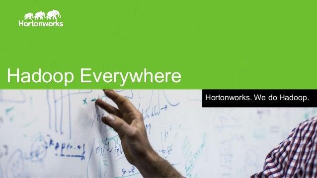 Hadoop Everywhere Hortonworks. We do Hadoop.