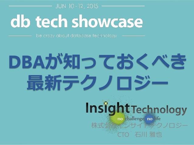 DBAが知っておくべき 最新テクノロジー 株式会社インサイトテクノロジー CTO 石川 雅也