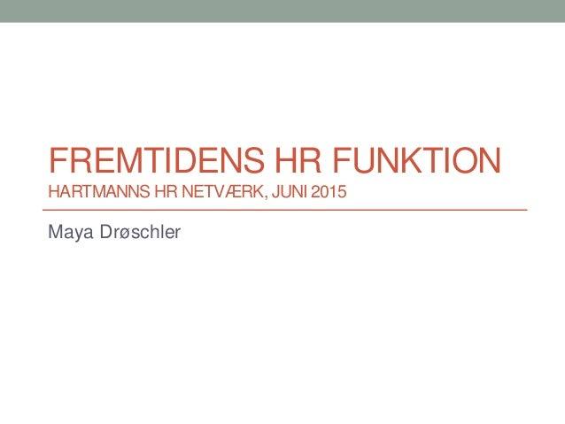 FREMTIDENS HR FUNKTION HARTMANNS HR NETVÆRK, JUNI 2015 Maya Drøschler