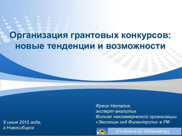 9 июня 2015 года, г.Новосибирск Организация грантовых конкурсов: новые тенденции и возможности Фреик Наталия, эксперт-анал...