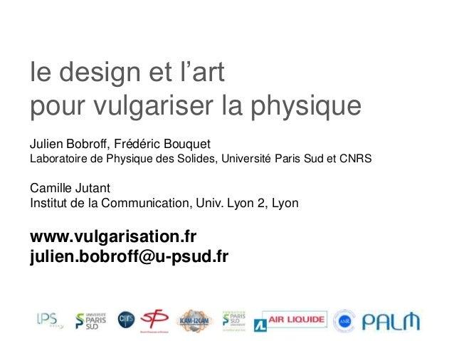 le design et l'art pour vulgariser la physique Julien Bobroff, Frédéric Bouquet Laboratoire de Physique des Solides, Unive...