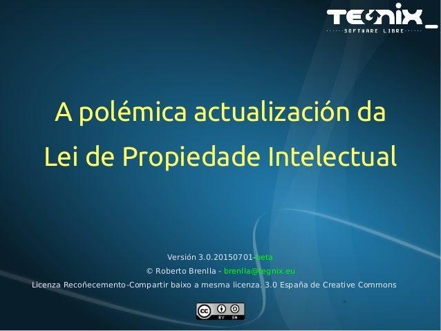 A polémica actualización da Lei de Propiedade Intelectual Versión 3.0.20150701-beta © Roberto Brenlla - brenlla@tegnix.eu ...
