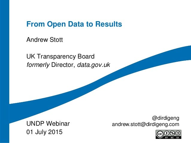 From Open Data to Results Andrew Stott UK Transparency Board formerly Director, data.gov.uk UNDP Webinar 01 July 2015 @dir...