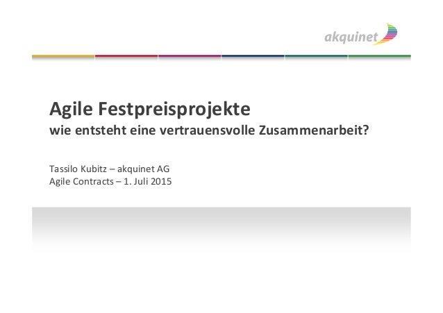 Agile Festpreisprojekte wie entsteht eine vertrauensvolle Zusammenarbeit? Tassilo Kubitz – akquinet AG Agile Contracts – 1...