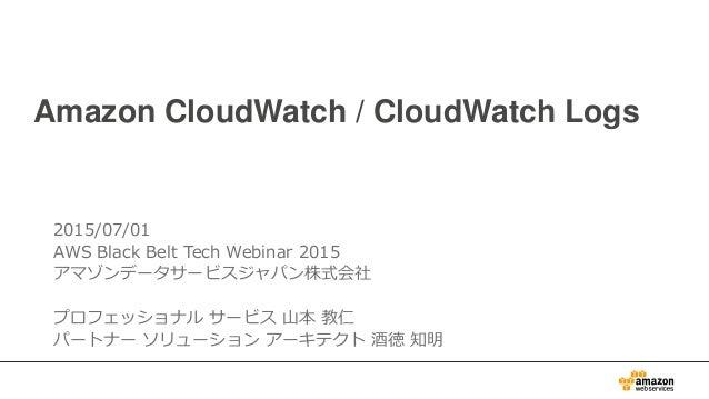 Amazon CloudWatch / CloudWatch Logs 2015/07/01 AWS Black Belt Tech Webinar 2015 アマゾンデータサービスジャパン株式会社 プロフェッショナル サービス 山本 教仁 パ...