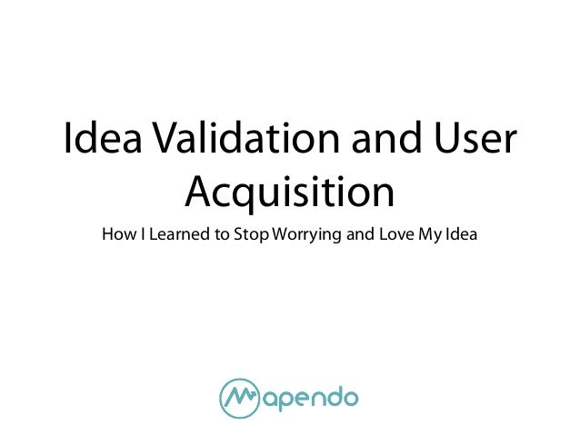 Idea Validation and User Acquisition How I Learned to Stop Worrying and Love My Idea