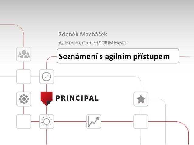 Zdeněk Macháček Agile coach, Certified SCRUM Master Seznámení s agilním přístupem