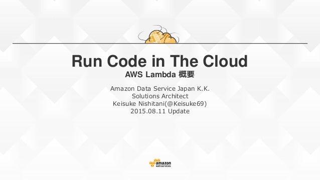 Run Code in The Cloud AWS Lambda 概要 Amazon Data Service Japan K.K. Solutions Architect Keisuke Nishitani(@Keisuke69) 2015....