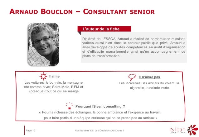 Page 12 Nos lectures #2 : Les Décisions Absurdes II ARNAUD BOUCLON – CONSULTANT SENIOR Pourquoi ISlean consulting ? « Pour...