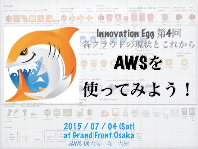 各クラウドの現状とこれから Innovation Egg 第4回 AWSを 使ってみよう! 2015 / 07 / 04 (Sat) at Grand Front Osaka
