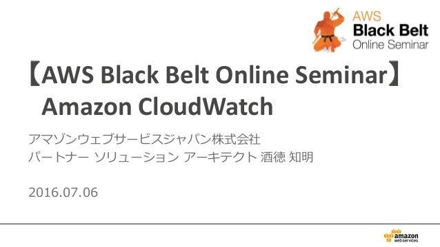 【AWS Black Belt Online Seminar】 Amazon CloudWatch アマゾンウェブサービスジャパン株式会社 パートナー ソリューション アーキテクト 酒徳 知明 2016.07.06