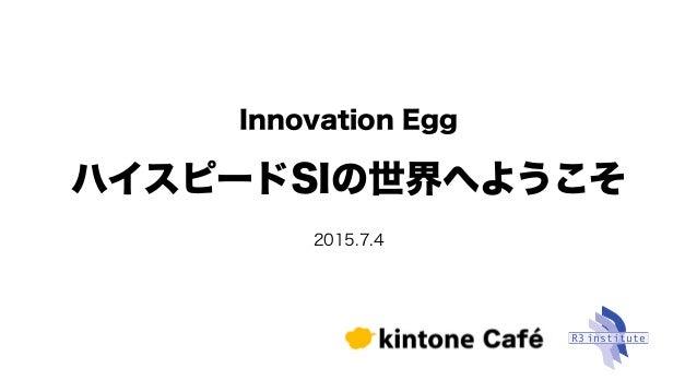 ハイスピードSIの世界へようこそ 2015.7.4 Innovation Egg