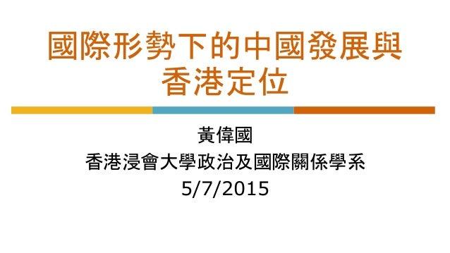 國際形勢下的中國發展與 香港定位 黃偉國 香港浸會大學政治及國際關係學系 5/7/2015