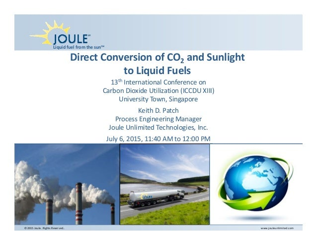 Liquidfuelfromthesun™ ©2015Joule.RightsReserved.. www.jouleunlimited.com DirectConversionofCO2 andSunlight to...