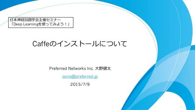 Caffeのインストールについて Preferred Networks Inc. ⼤大野健太 oono@preferred.jp 2015/7/9 ⽇日本神経回路路学会主催セミナー 「Deep Learningを使ってみよう!」