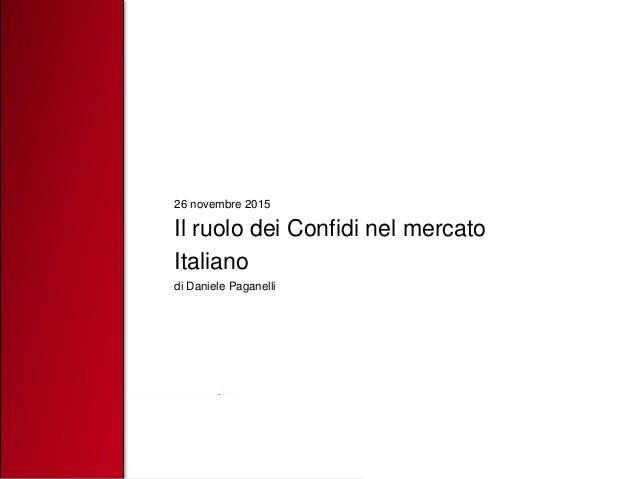 26 novembre 2015 Il ruolo dei Confidi nel mercato Italiano di Daniele Paganelli