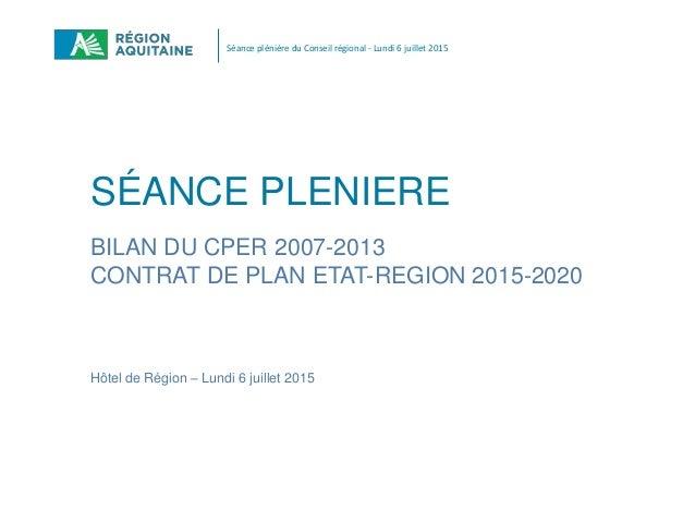 Séance plénière du Conseil régional - Lundi 6 juillet 2015 SÉANCE PLENIERE BILAN DU CPER 2007-2013 CONTRAT DE PLAN ETAT-RE...