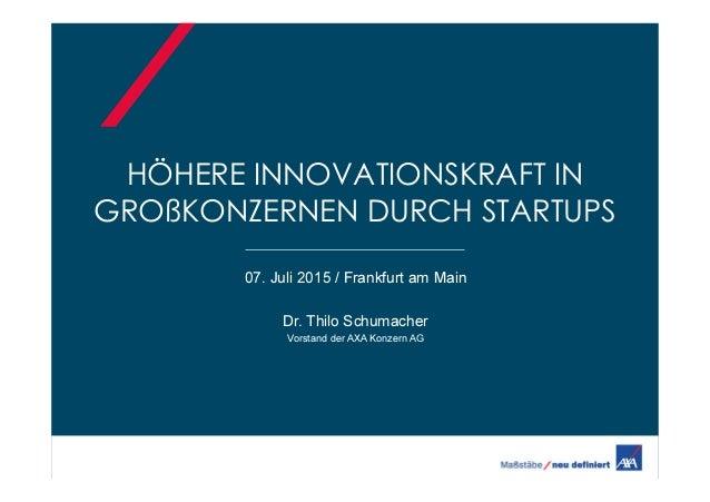 HÖHERE INNOVATIONSKRAFT IN GROßKONZERNEN DURCH STARTUPS 07. Juli 2015 / Frankfurt am Main Dr. Thilo Schumacher Vorstand de...