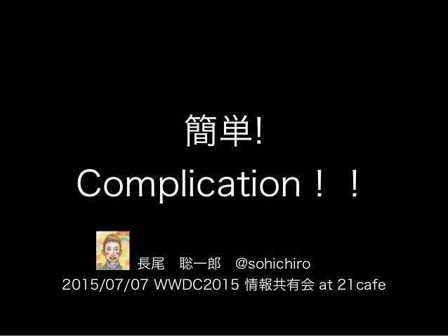簡単! Complication!! 長尾聡一郎@sohichiro 2015/07/07 WWDC2015 情報共有会 at 21cafe