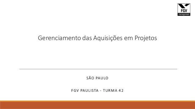 Gerenciamento das Aquisições em Projetos SÃO PAULO FGV PAULISTA - TURMA 42
