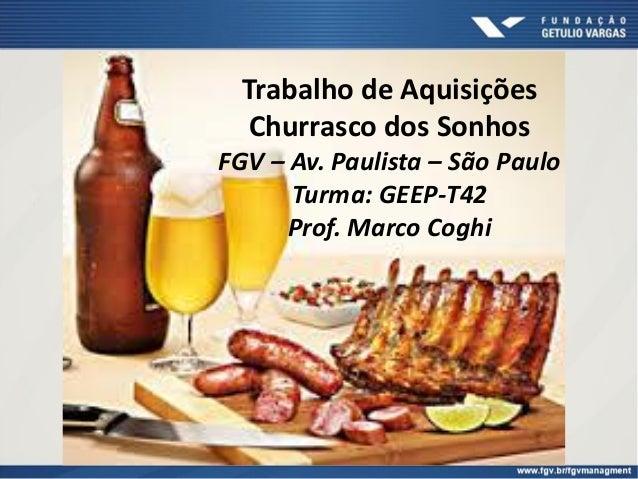 Trabalho de Aquisições Churrasco dos Sonhos FGV – Av. Paulista – São Paulo Turma: GEEP-T42 Prof. Marco Coghi