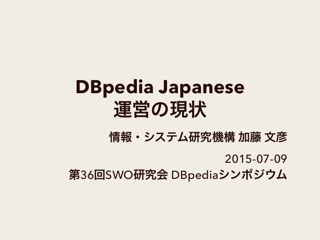 DBpedia Japanese 運営の現状 情報・システム研究機構 加藤 文彦 2015-07-09 第36回SWO研究会 DBpediaシンポジウム