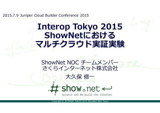 Copyright © INTEROP TOKYO 2015 ShowNet NOC Team Interop Tokyo 2015 ShowNetにおける マルチクラウド実証実験 ShowNet NOC チームメンバー さくらインターネット株...