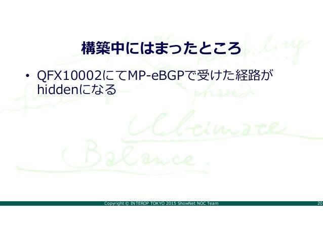 Copyright © INTEROP TOKYO 2015 ShowNet NOC Team 20 構築中にはまったところ • QFX10002にてMP-eBGPで受けた経路が hiddenになる