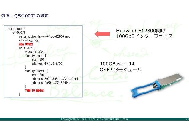 Copyright © INTEROP TOKYO 2015 ShowNet NOC Team 23 参考:QFX10002の設定 interfaces { et-0/0/1 { description hg-4-0-1.ce12800.noc...