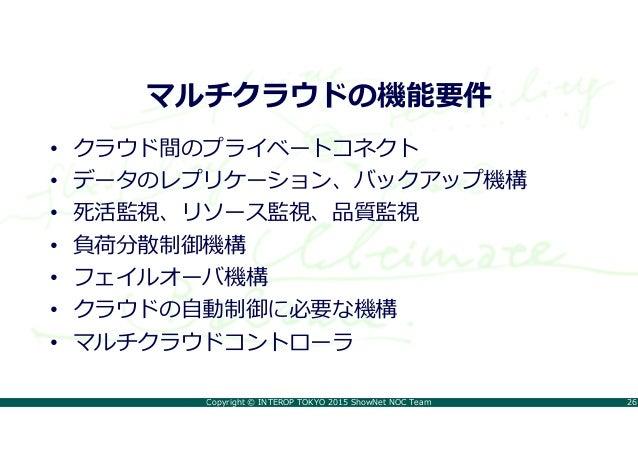 Copyright © INTEROP TOKYO 2015 ShowNet NOC Team 26 マルチクラウドの機能要件 • クラウド間のプライベートコネクト • データのレプリケーション、バックアップ機構 • 死活監視、リソース監視、品...