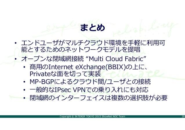 "Copyright © INTEROP TOKYO 2015 ShowNet NOC Team 28 まとめ • エンドユーザがマルチクラウド環境を手軽に利用可 能とするためのネットワークモデルを提唱 • オープンな閉域網接続 ""Multi C..."