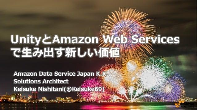 Amazon Data Service Japan K.K. Solutions Architect Keisuke Nishitani(@Keisuke69) UnityとAmazon Web Services で⽣生み出す新...