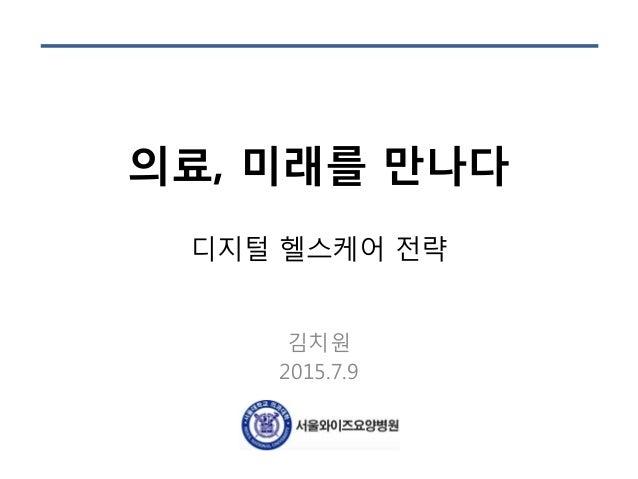 의료, 미래를 만나다 디지털 헬스케어 전략 김치원 2015.7.9