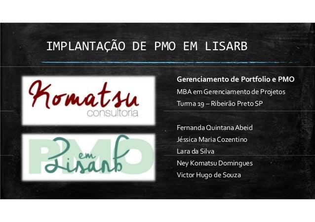 IMPLANTAÇÃO DE PMO EM LISARB Gerenciamento de Portfolio e PMO MBA em Gerenciamento de Projetos Turma 19 – Ribeirão Preto S...