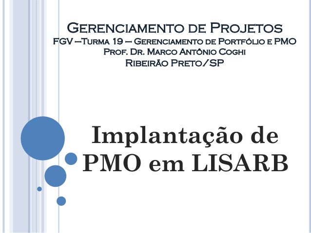 GERENCIAMENTO DE PROJETOS FGV –TURMA 19 – GERENCIAMENTO DE PORTFÓLIO E PMO PROF. DR. MARCO ANTÔNIO COGHI RIBEIRÃO PRETO/SP...