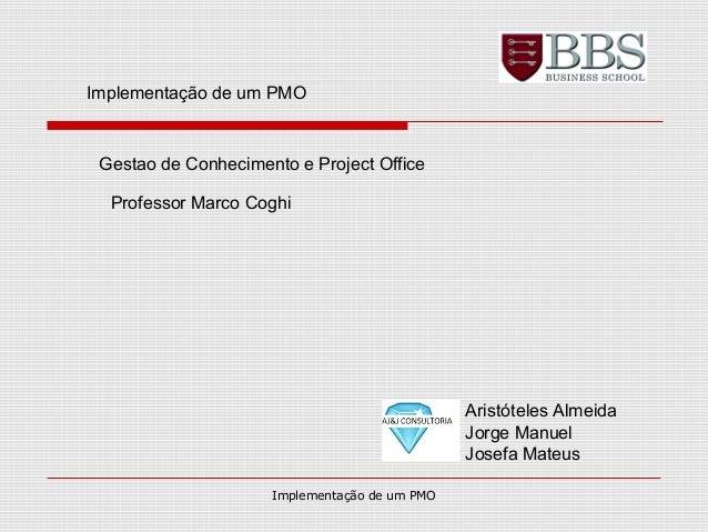 Implementação de um PMO Gestao de Conhecimento e Project Office Professor Marco Coghi Aristóteles Almeida Jorge Manuel Jos...