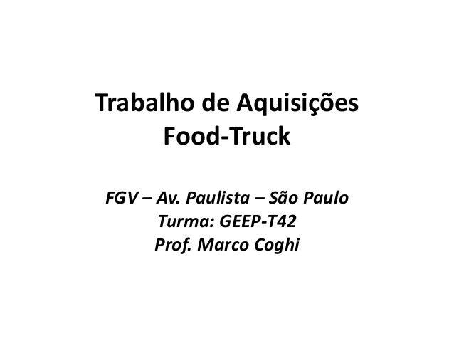 Trabalho de Aquisições Food-Truck FGV – Av. Paulista – São Paulo Turma: GEEP-T42 Prof. Marco Coghi