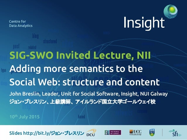 SIG-SWO Invited Lecture, NII Adding more semantics to the Social Web: structure and content John Breslin, Leader, Unit f...