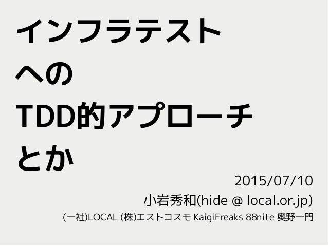 インフラテスト への TDD的アプローチ とか 2015/07/10 小岩秀和(hide @ local.or.jp) (一社)LOCAL (株)エストコスモ KaigiFreaks 88nite 奥野一門