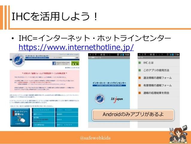 @safewebkids IHCを活用しよう! • IHC=インターネット・ホットラインセンター https://www.internethotline.jp/ Androidのみアプリがあるよ