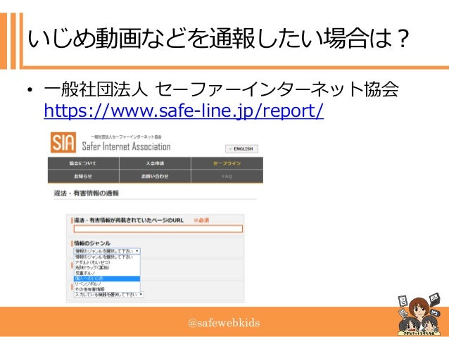 @safewebkids いじめ動画などを通報したい場合は? • 一般社団法人 セーファーインターネット協会 https://www.safe-line.jp/report/