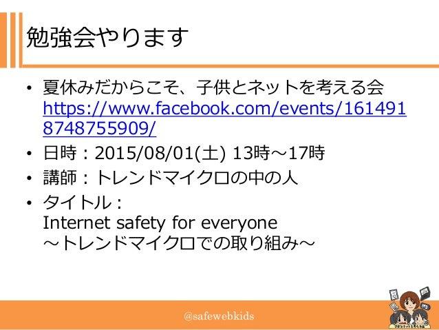 @safewebkids 勉強会やります • 夏休みだからこそ、子供とネットを考える会 https://www.facebook.com/events/161491 8748755909/ • 日時:2015/08/01(土) 13時~17時 ...