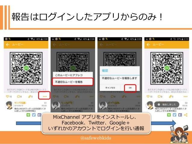 @safewebkids 報告はログインしたアプリからのみ! MixChannel アプリをインストールし、 Facebook、Twitter、Google+ いずれかのアカウントでログインを行い通報