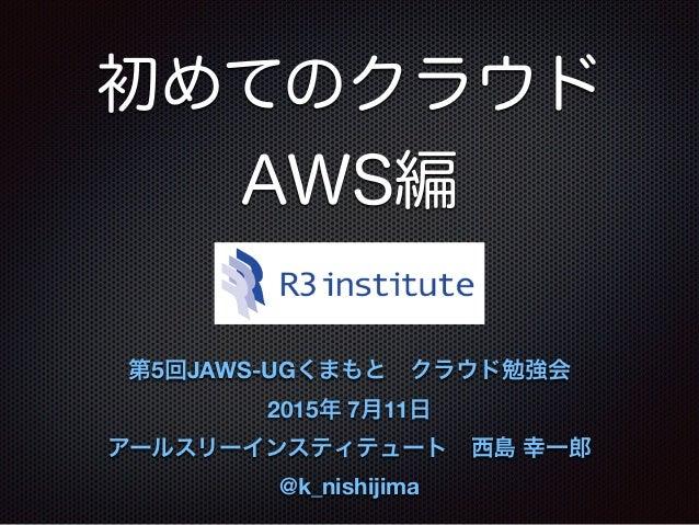 初めてのクラウド AWS編 第5回JAWS-UGくまもとクラウド勉強会 2015年 7月11日 アールスリーインスティテュート西島 幸一郎 @k_nishijima